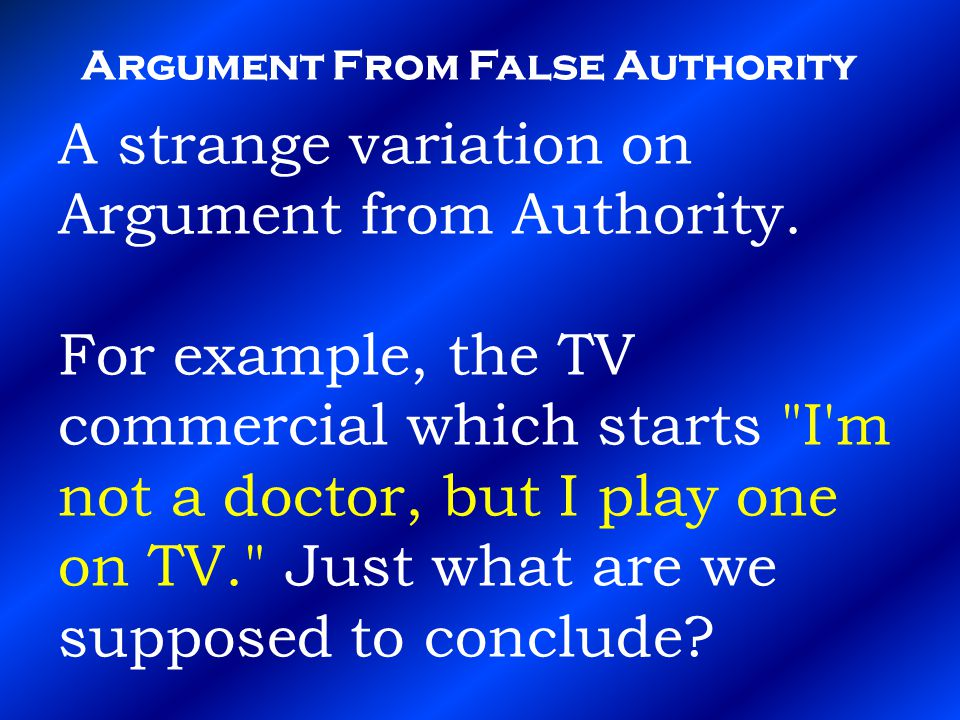 Argument From False Authority A strange variation on Argument from Authority.