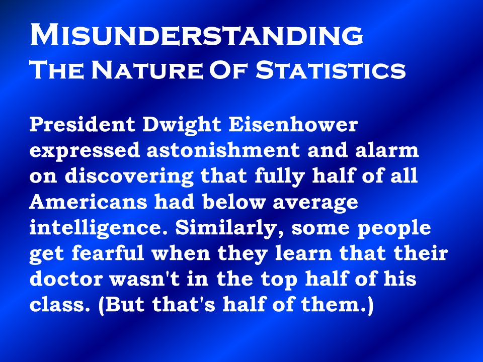 Misunderstanding The Nature Of Statistics President Dwight Eisenhower expressed astonishment and alarm on discovering that fully half of all Americans had below average intelligence.