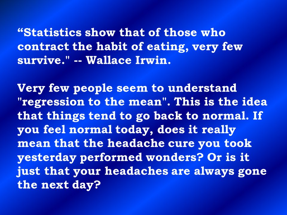 Statistics show that of those who contract the habit of eating, very few survive. -- Wallace Irwin.