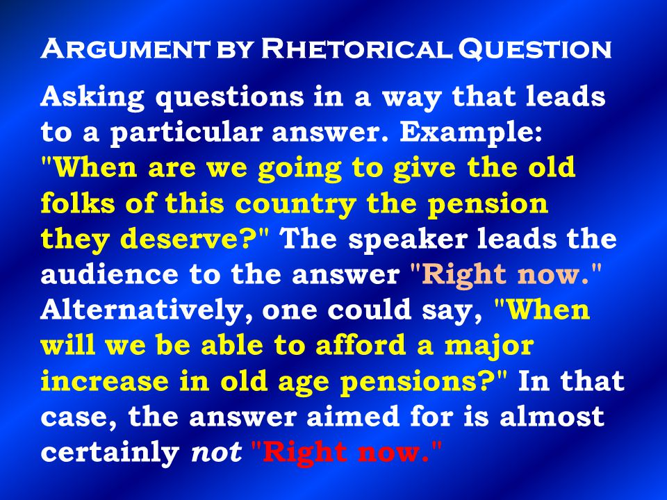 Argument by Rhetorical Question Asking questions in a way that leads to a particular answer.