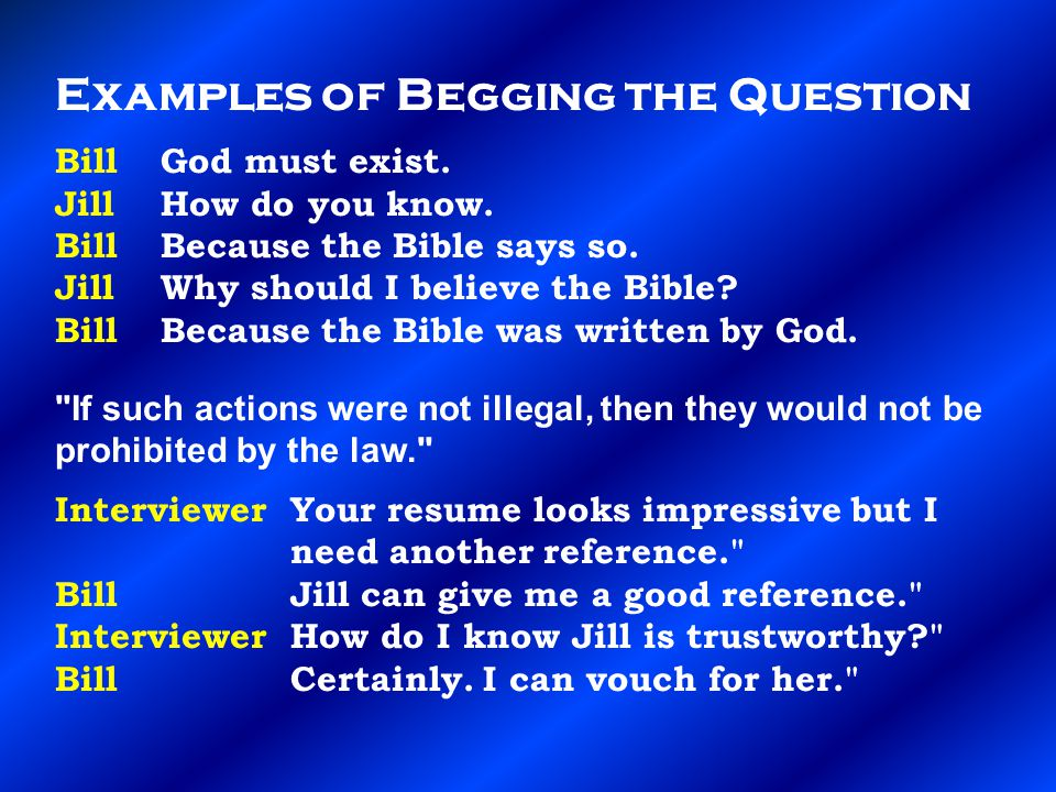 Examples of Begging the Question Bill God must exist.