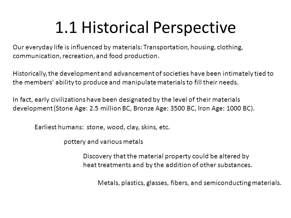 1.1 Historical Perspective Our everyday life is influenced by materials: Transportation, housing, clothing, communication, recreation, and food produc