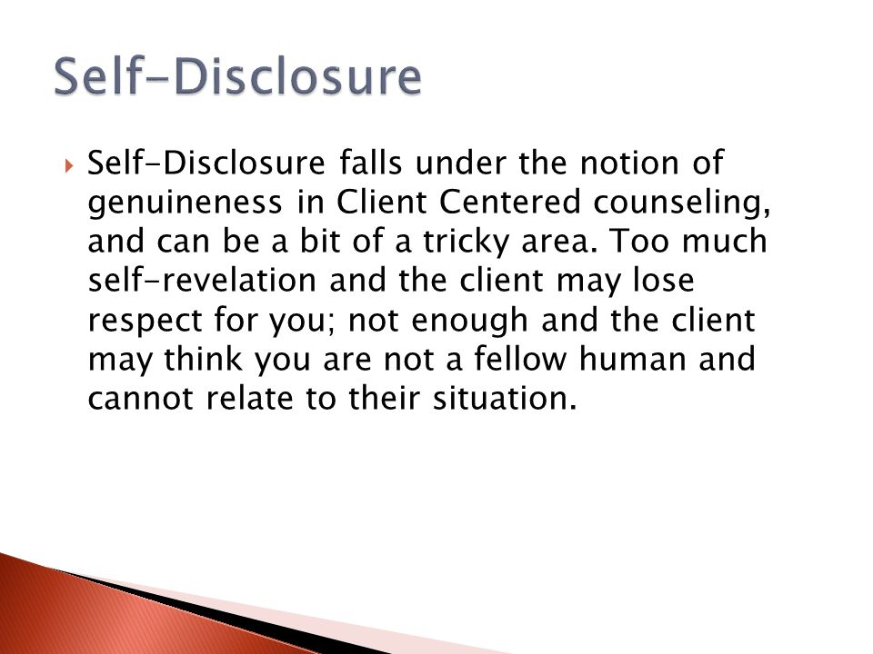 Self-Disclosure falls under the notion of genuineness in Client Centered counseling, and can be a bit of a tricky area. Too much self-revelation and