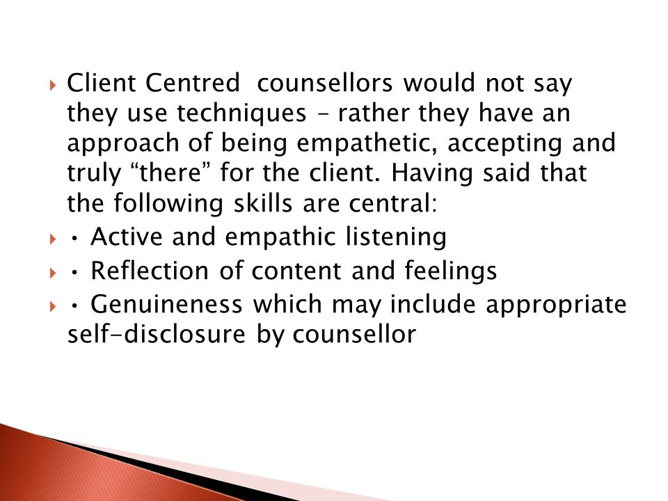 " Client Centred counsellors would not say they use techniques – rather they have an approach of being empathetic, accepting and truly ""there"" for the"