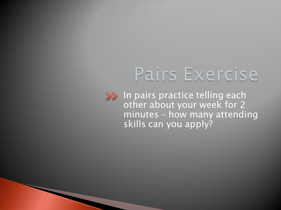 In pairs practice telling each other about your week for 2 minutes – how many attending skills can you apply?