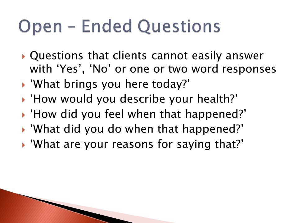  Questions that clients cannot easily answer with 'Yes', 'No' or one or two word responses  'What brings you here today?'  'How would you describe