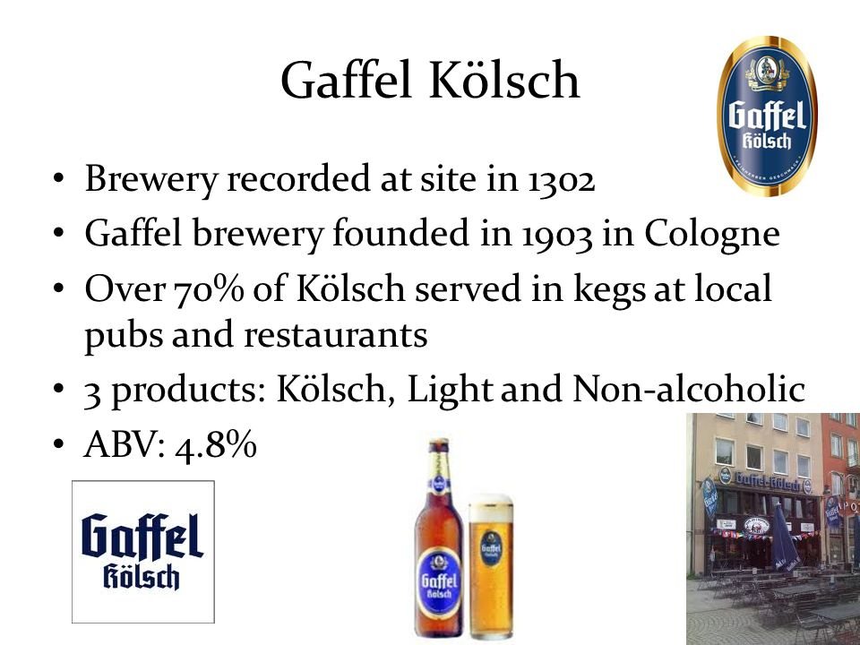 Gaffel Kölsch Brewery recorded at site in 1302 Gaffel brewery founded in 1903 in Cologne Over 70% of Kölsch served in kegs at local pubs and restaurants 3 products: Kölsch, Light and Non-alcoholic ABV: 4.8%