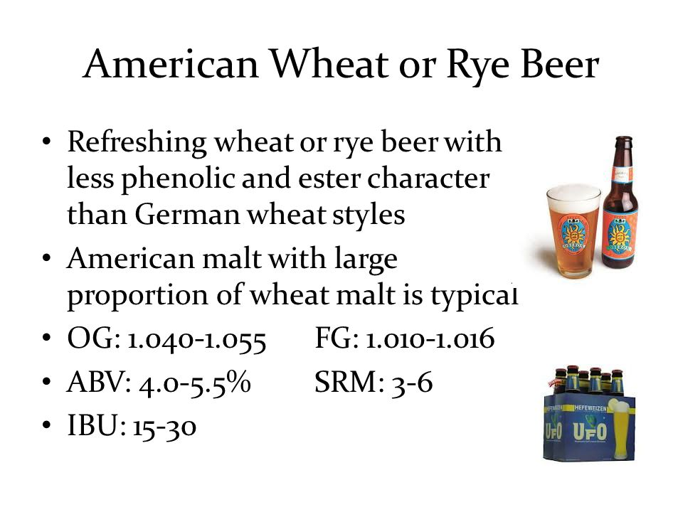 American Wheat or Rye Beer Refreshing wheat or rye beer with less phenolic and ester character than German wheat styles American malt with large proportion of wheat malt is typical OG: 1.040-1.055FG: 1.010-1.016 ABV: 4.0-5.5%SRM: 3-6 IBU: 15-30