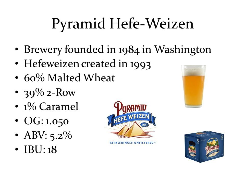 Brewery founded in 1984 in Washington Hefeweizen created in 1993 60% Malted Wheat 39% 2-Row 1% Caramel OG: 1.050 ABV: 5.2% IBU: 18 Pyramid Hefe-Weizen