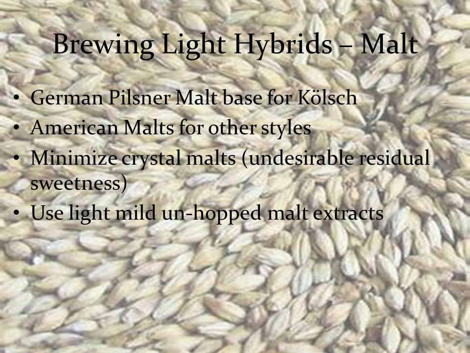 Brewing Light Hybrids – Malt German Pilsner Malt base for Kölsch American Malts for other styles Minimize crystal malts (undesirable residual sweetness) Use light mild un-hopped malt extracts