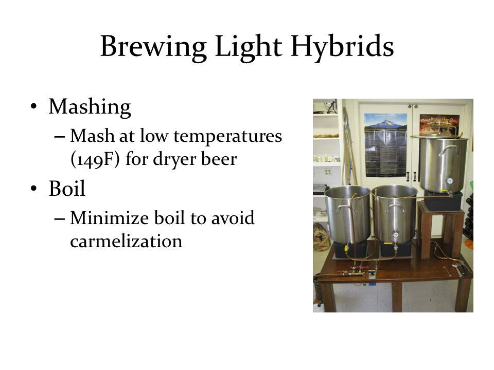 Brewing Light Hybrids Mashing – Mash at low temperatures (149F) for dryer beer Boil – Minimize boil to avoid carmelization
