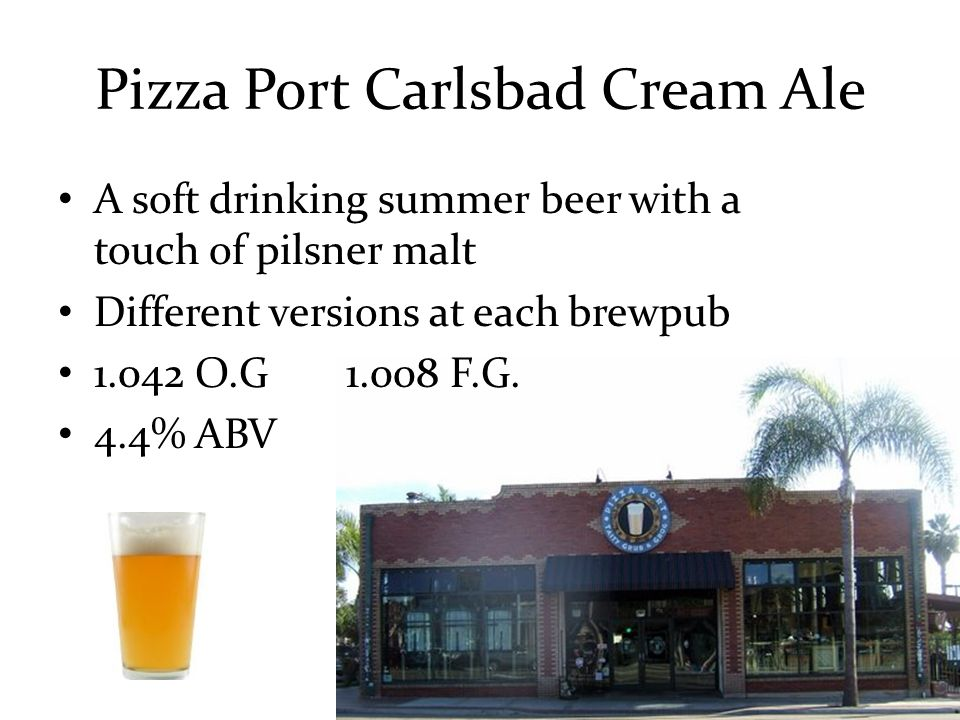 Pizza Port Carlsbad Cream Ale A soft drinking summer beer with a touch of pilsner malt Different versions at each brewpub 1.042 O.G1.008 F.G.