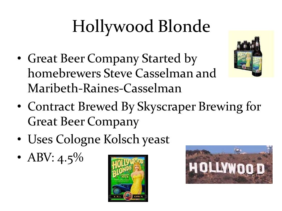 Hollywood Blonde Great Beer Company Started by homebrewers Steve Casselman and Maribeth-Raines-Casselman Contract Brewed By Skyscraper Brewing for Great Beer Company Uses Cologne Kolsch yeast ABV: 4.5%