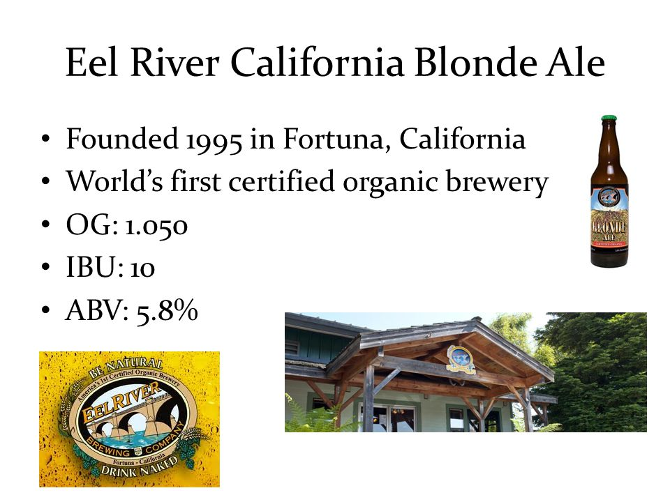 Eel River California Blonde Ale Founded 1995 in Fortuna, California World's first certified organic brewery OG: 1.050 IBU: 10 ABV: 5.8%
