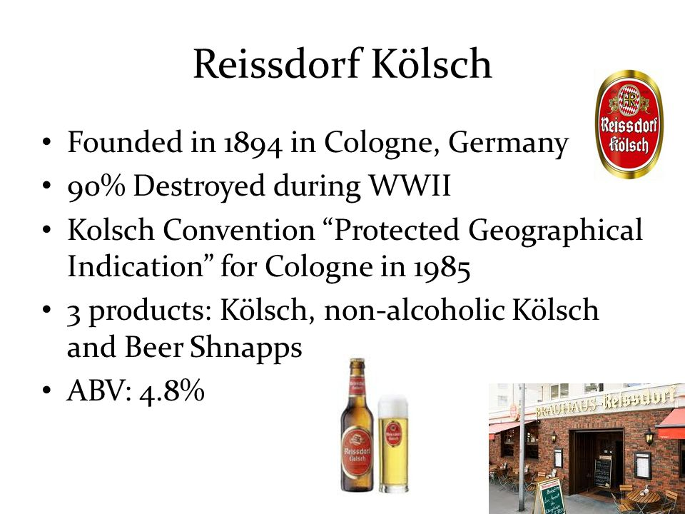 Reissdorf Kölsch Founded in 1894 in Cologne, Germany 90% Destroyed during WWII Kolsch Convention Protected Geographical Indication for Cologne in 1985 3 products: Kölsch, non-alcoholic Kölsch and Beer Shnapps ABV: 4.8%