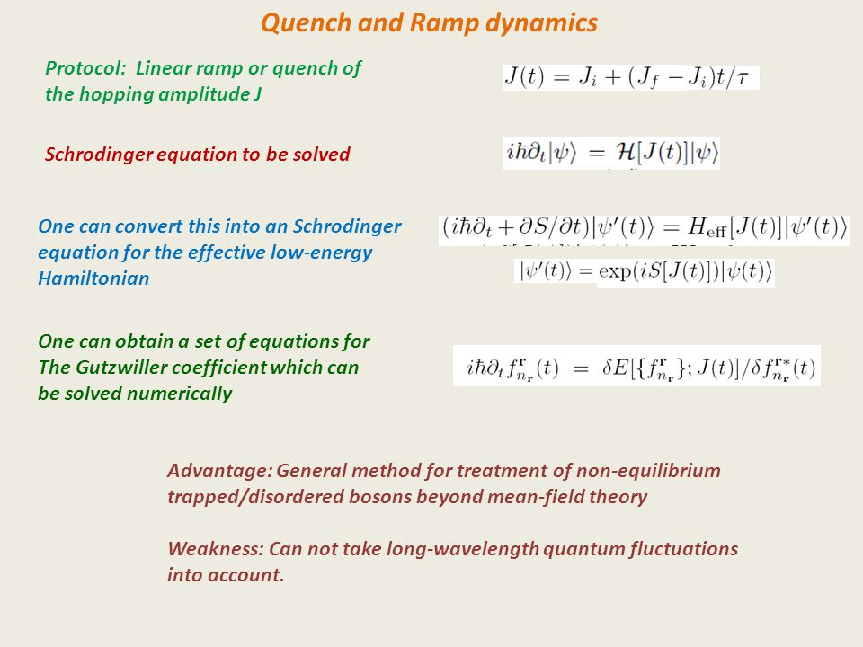 Quench and Ramp dynamics Protocol: Linear ramp or quench of the hopping amplitude J Schrodinger equation to be solved One can convert this into an Schrodinger equation for the effective low-energy Hamiltonian One can obtain a set of equations for The Gutzwiller coefficient which can be solved numerically Advantage: General method for treatment of non-equilibrium trapped/disordered bosons beyond mean-field theory Weakness: Can not take long-wavelength quantum fluctuations into account.