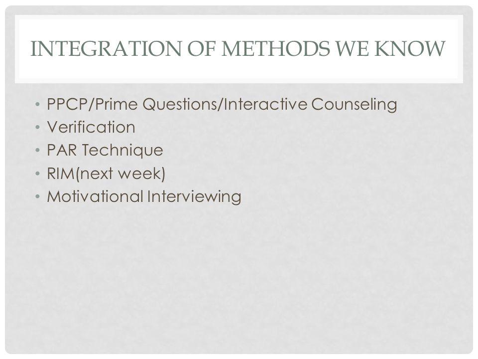 INTEGRATION OF METHODS WE KNOW PPCP/Prime Questions/Interactive Counseling Verification PAR Technique RIM(next week) Motivational Interviewing