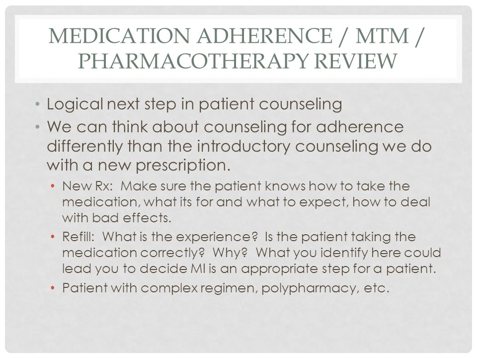 MEDICATION ADHERENCE / MTM / PHARMACOTHERAPY REVIEW Logical next step in patient counseling We can think about counseling for adherence differently than the introductory counseling we do with a new prescription.