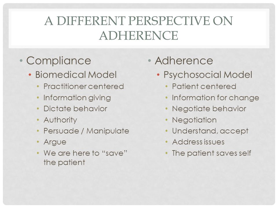 A DIFFERENT PERSPECTIVE ON ADHERENCE Compliance Biomedical Model Practitioner centered Information giving Dictate behavior Authority Persuade / Manipulate Argue We are here to save the patient Adherence Psychosocial Model Patient centered Information for change Negotiate behavior Negotiation Understand, accept Address issues The patient saves self