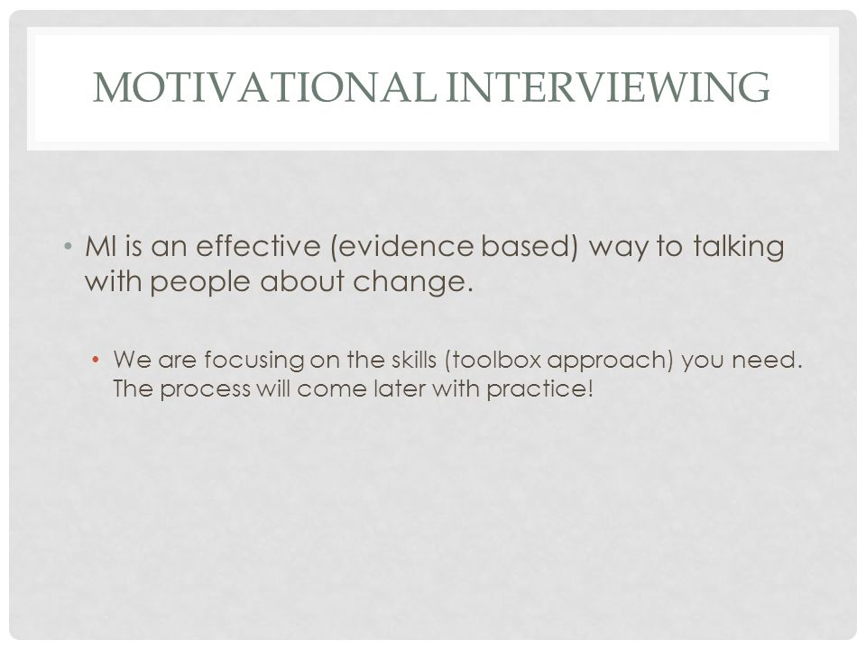 MOTIVATIONAL INTERVIEWING MI is an effective (evidence based) way to talking with people about change.