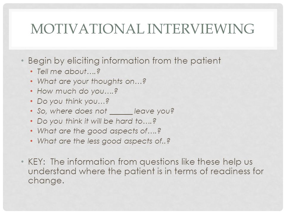 MOTIVATIONAL INTERVIEWING Begin by eliciting information from the patient Tell me about…..