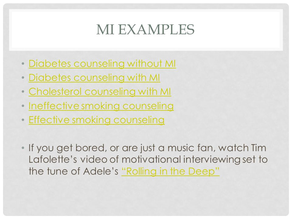 MI EXAMPLES Diabetes counseling without MI Diabetes counseling with MI Cholesterol counseling with MI Ineffective smoking counseling Effective smoking counseling If you get bored, or are just a music fan, watch Tim Lafolette's video of motivational interviewing set to the tune of Adele's Rolling in the Deep Rolling in the Deep