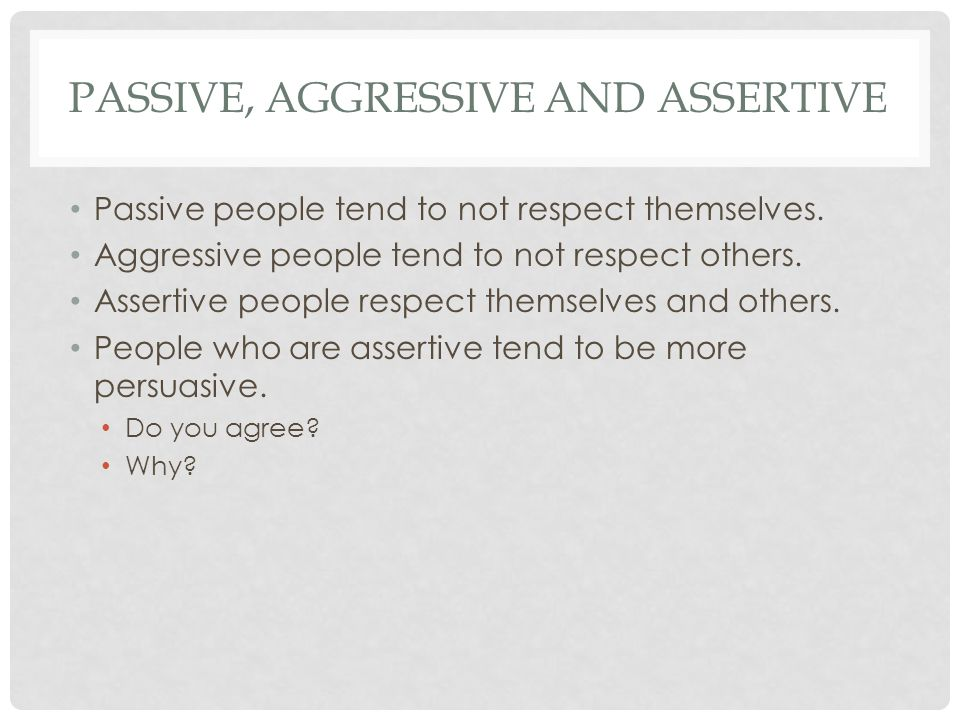 PASSIVE, AGGRESSIVE AND ASSERTIVE Passive people tend to not respect themselves.
