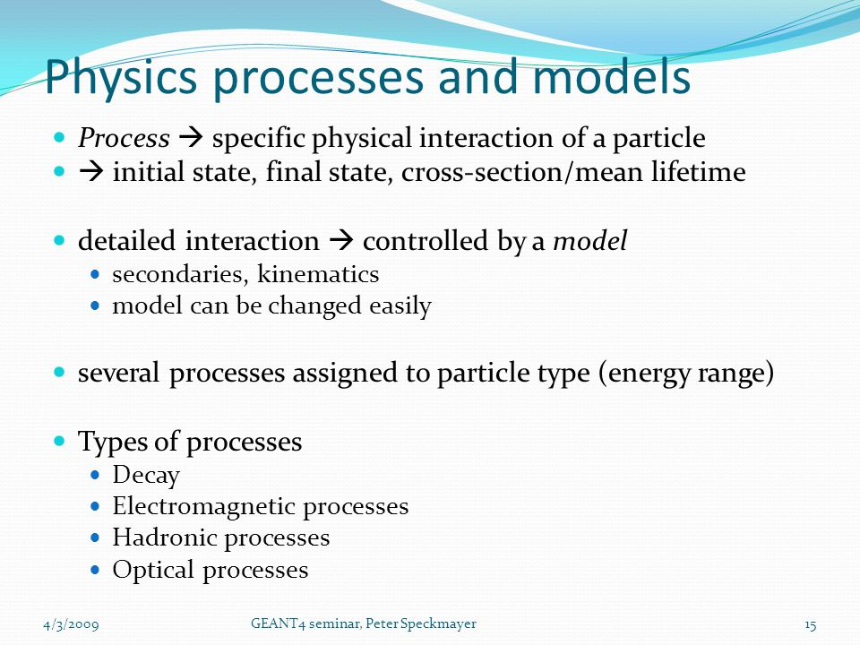 Process  specific physical interaction of a particle  initial state, final state, cross-section/mean lifetime detailed interaction  controlled by a