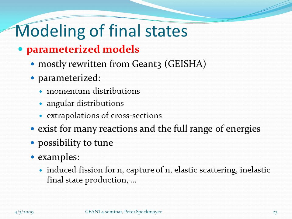 parameterized models mostly rewritten from Geant3 (GEISHA) parameterized: momentum distributions angular distributions extrapolations of cross-section