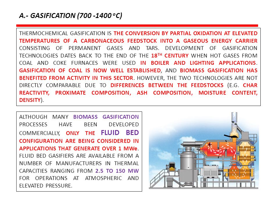 A.- GASIFICATION (700 -1400 o C) Source: Higman C, van der Burgt: Gasification, Gulf Professional Publishing, Second Edition, 2008.