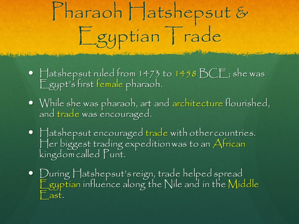 Pharaoh Hatshepsut & Egyptian Trade Hatshepsut ruled from 1473 to 1458 BCE; she was Egypt's first female pharaoh. While she was pharaoh, art and archi
