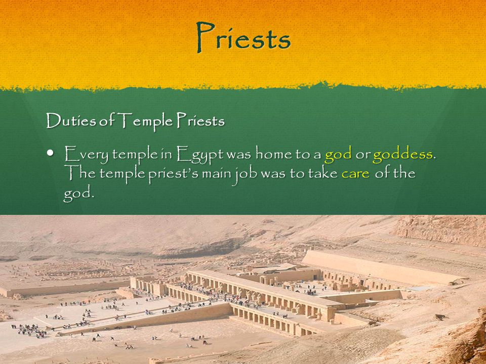 Priests Duties of Temple Priests Every temple in Egypt was home to a god or goddess. The temple priest's main job was to take care of the god.