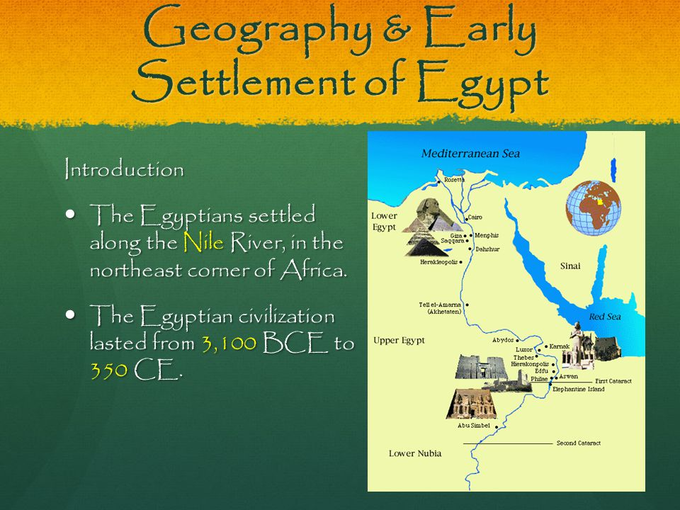 Geography & Early Settlement of Egypt Introduction The Egyptians settled along the Nile River, in the northeast corner of Africa. The Egyptians settle