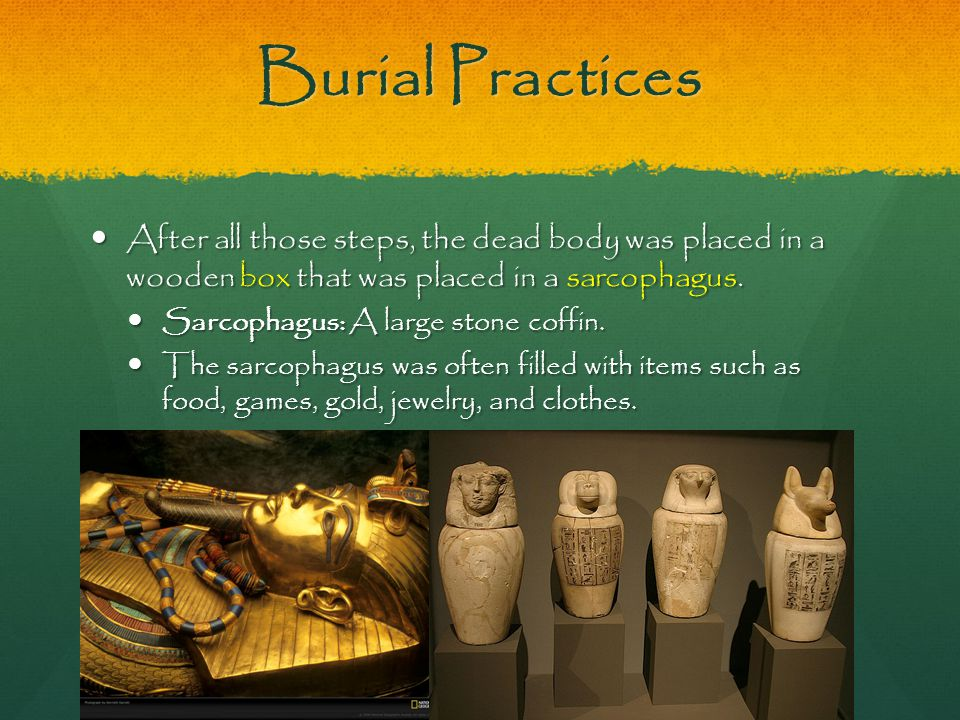 Burial Practices After all those steps, the dead body was placed in a wooden box that was placed in a sarcophagus. After all those steps, the dead bod