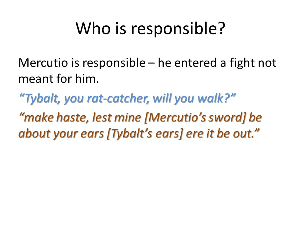 Who is responsible.Mercutio is responsible – he entered a fight not meant for him.