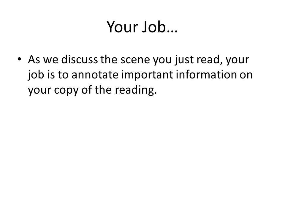 Your Job… As we discuss the scene you just read, your job is to annotate important information on your copy of the reading.