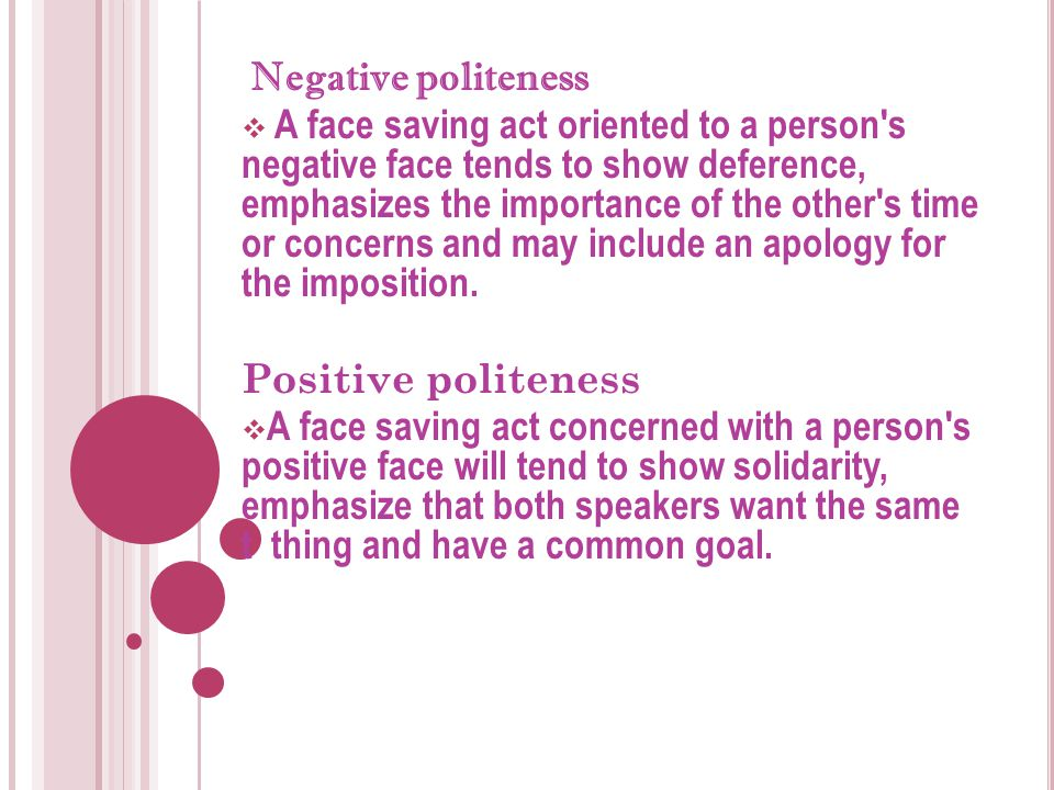 Negative politeness  A face saving act oriented to a person's negative face tends to show deference, emphasizes the importance of the other's time or