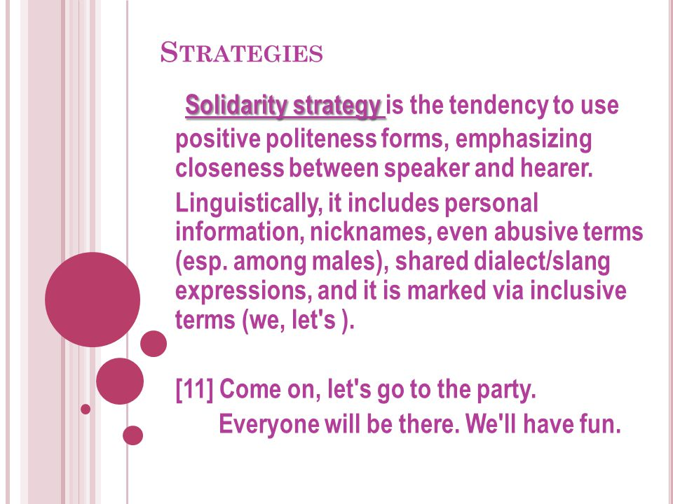 S TRATEGIES Solidarity strategy Solidarity strategy is the tendency to use positive politeness forms, emphasizing closeness between speaker and hearer