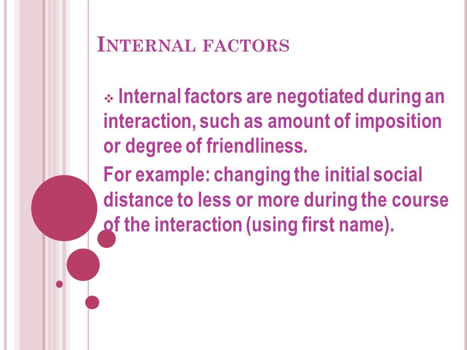 I NTERNAL FACTORS  Internal factors are negotiated during an interaction, such as amount of imposition or degree of friendliness. For example: changi