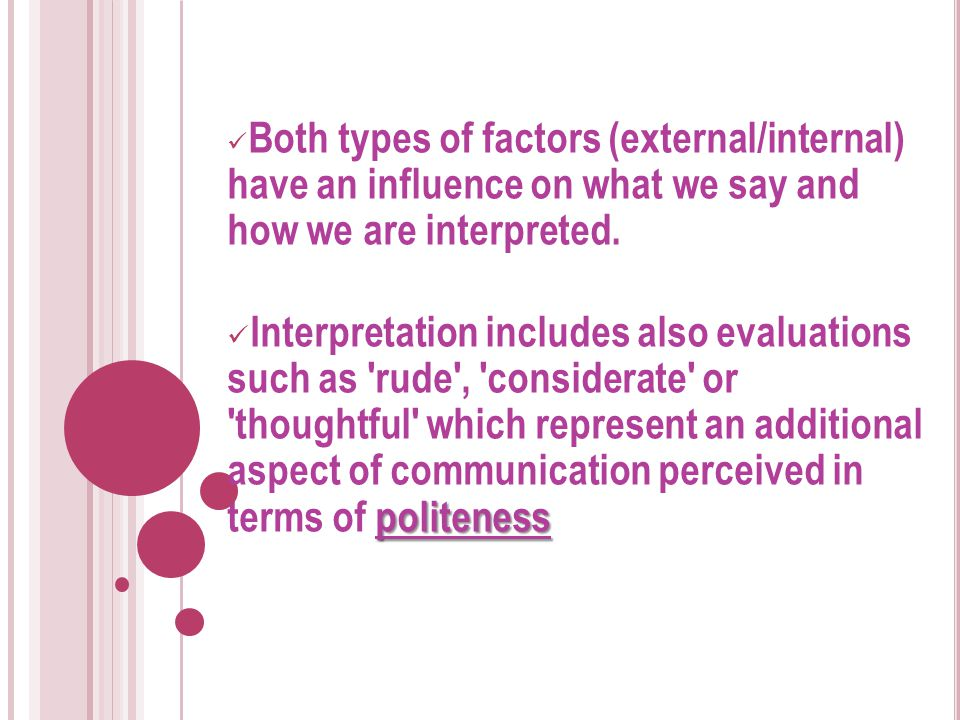 Both types of factors (external/internal) have an influence on what we say and how we are interpreted. politeness Interpretation includes also evaluat