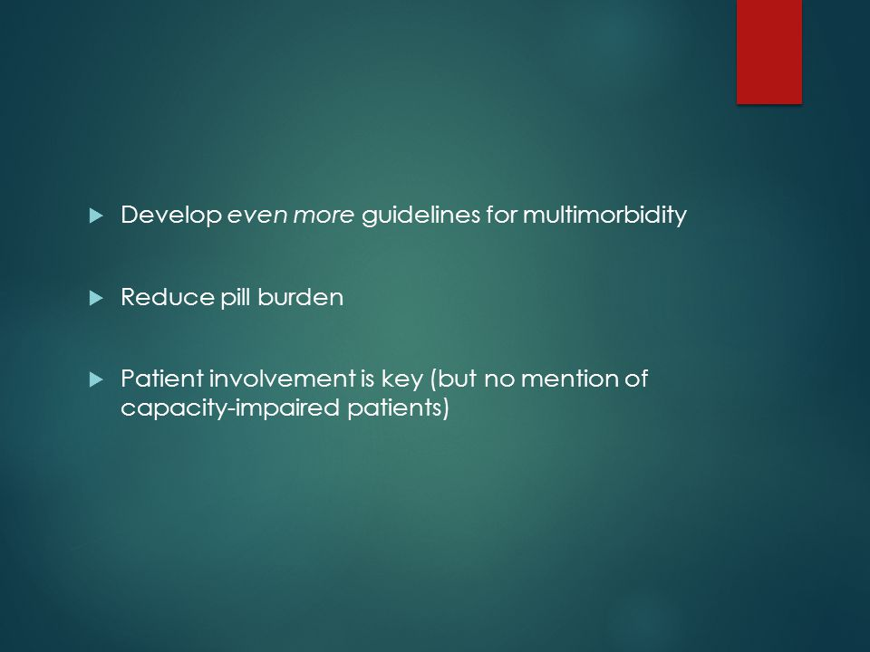  Develop even more guidelines for multimorbidity  Reduce pill burden  Patient involvement is key (but no mention of capacity-impaired patients)
