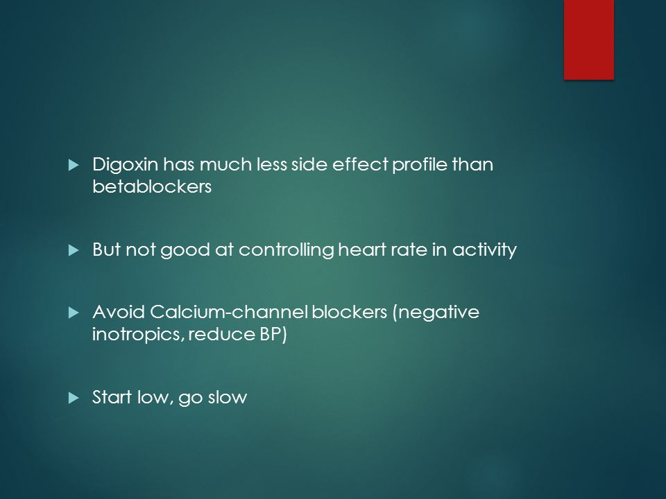 Digoxin has much less side effect profile than betablockers  But not good at controlling heart rate in activity  Avoid Calcium-channel blockers (negative inotropics, reduce BP)  Start low, go slow