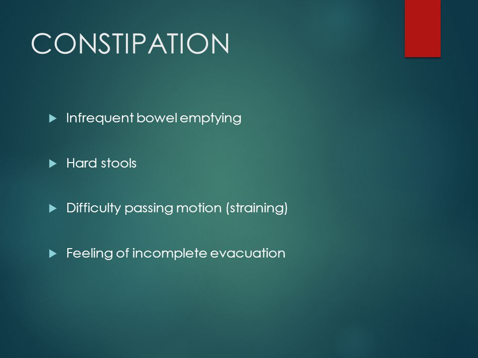 CONSTIPATION  Infrequent bowel emptying  Hard stools  Difficulty passing motion (straining)  Feeling of incomplete evacuation