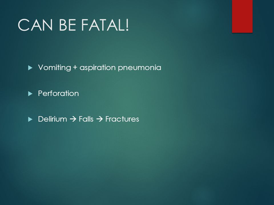  Vomiting + aspiration pneumonia  Perforation  Delirium  Falls  Fractures CAN BE FATAL!