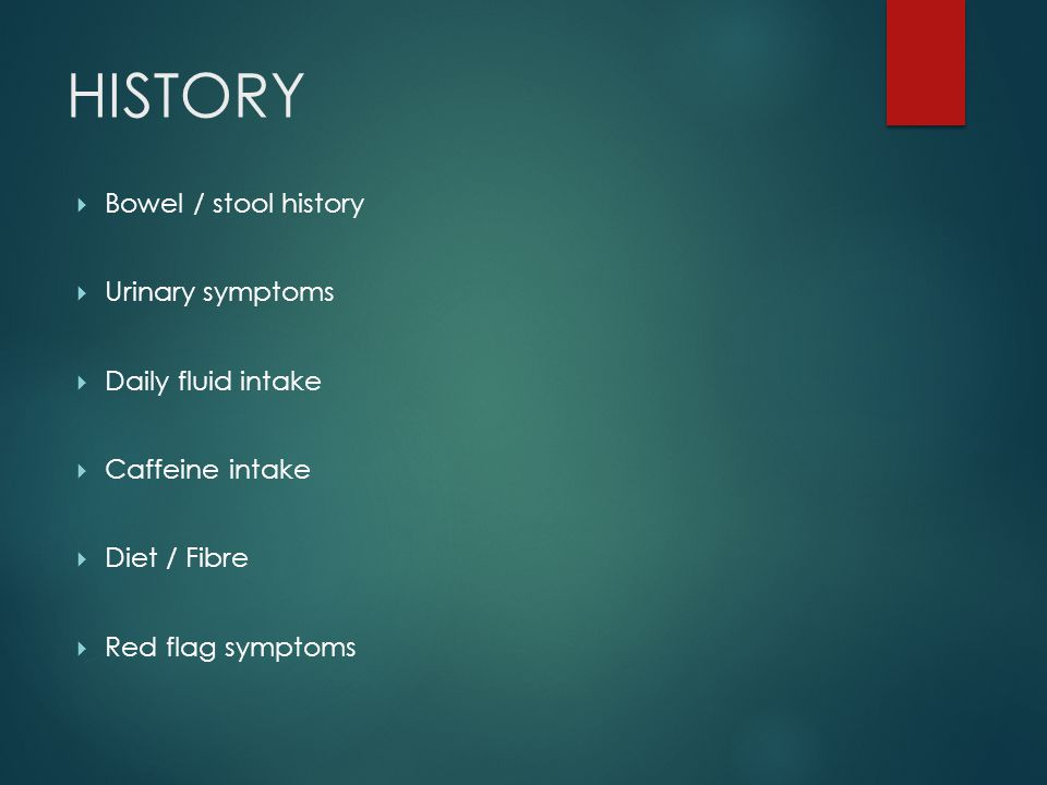  Bowel / stool history  Urinary symptoms  Daily fluid intake  Caffeine intake  Diet / Fibre  Red flag symptoms HISTORY
