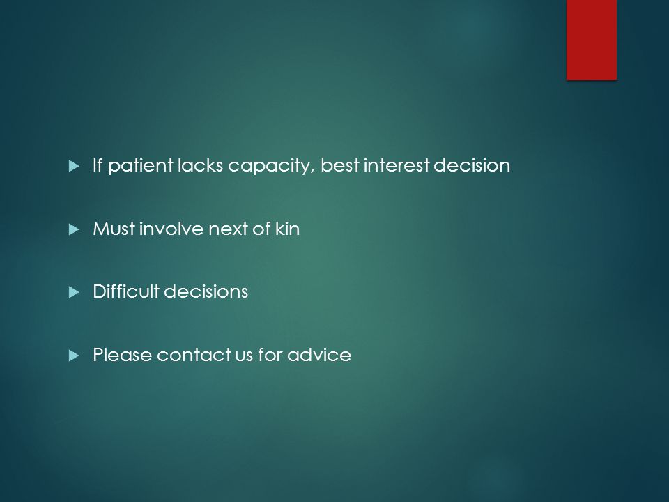  If patient lacks capacity, best interest decision  Must involve next of kin  Difficult decisions  Please contact us for advice