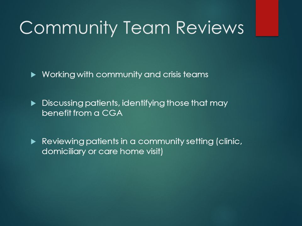 Community Team Reviews  Working with community and crisis teams  Discussing patients, identifying those that may benefit from a CGA  Reviewing patients in a community setting (clinic, domiciliary or care home visit)