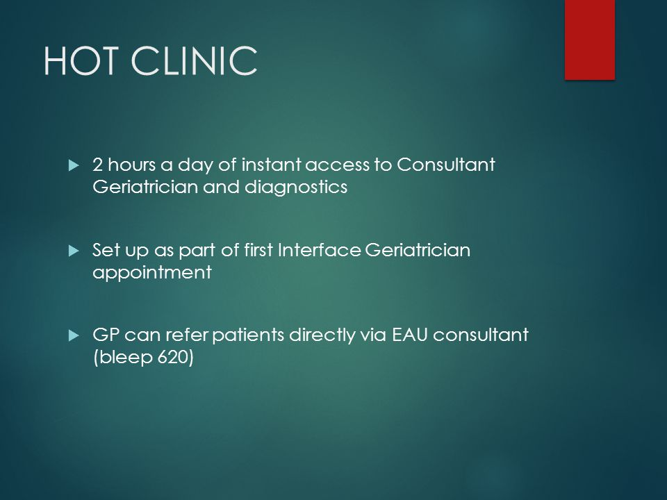 HOT CLINIC  2 hours a day of instant access to Consultant Geriatrician and diagnostics  Set up as part of first Interface Geriatrician appointment  GP can refer patients directly via EAU consultant (bleep 620)