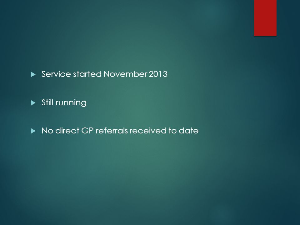  Service started November 2013  Still running  No direct GP referrals received to date