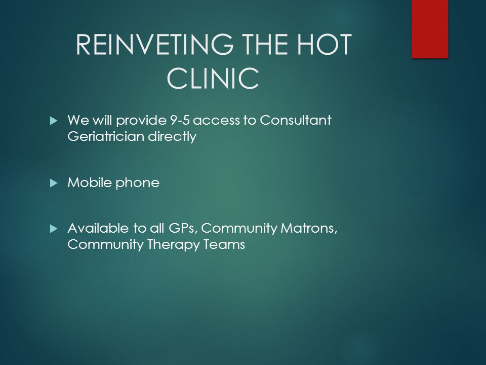REINVETING THE HOT CLINIC  We will provide 9-5 access to Consultant Geriatrician directly  Mobile phone  Available to all GPs, Community Matrons, Community Therapy Teams